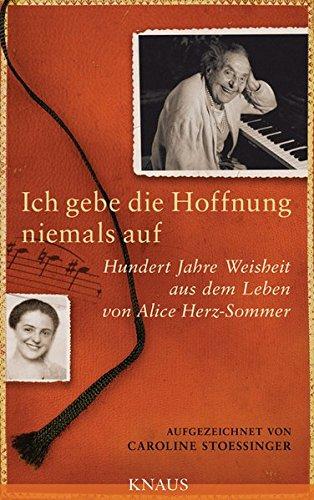 9783813504804: Ich gebe die Hoffnung niemals auf: Hundert Jahre Weisheit aus dem Leben von Alice Herz-Sommer