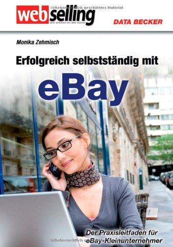 Webselling. Erfolgreich selbständig mit eBay Der Praxis-Leitfaden: Monika Zehmisch