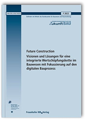 Future Construction. Visionen und Lösungen für eine integrierte Wertschöpfungskette ...