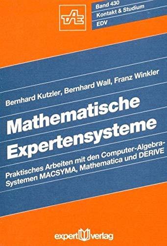 Mathematische Expertensysteme: Praktisches Arbeiten mit den Computer-Algebra-Systemen: Kutzler, Bernhard, Wall,