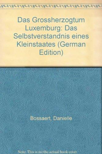 Das Grossherzogtum Luxemburg: Das Selbstverstandnis Eines Kleinstaates: Bossaert, Danielle