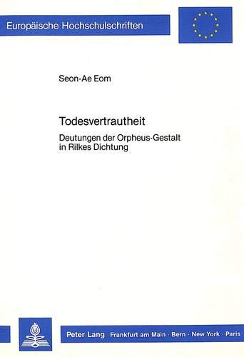 Todesvertrautheit: Deutungen Der Orpheus-Gestalt in Rilkes Dichtung (Europaeische ...