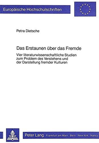 9783820452990: Das Erstaunen über das Fremde: Vier literaturwissenschaftliche Studien zum Problem des Verstehens und der Darstellung fremder Kulturen (Europäische ... Reihe 1, Deutsche Sprache und Literatur)