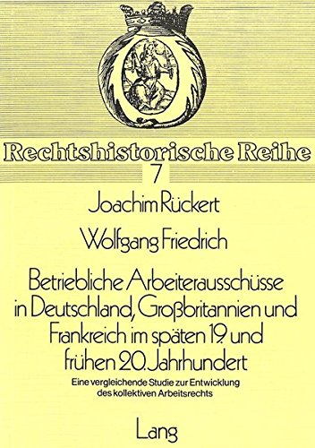 9783820463170: Betriebliche Arbeiterausschüsse in Deutschland, Grossbritannien und Frankreich im späten 19. und frühen 20. Jahrhundert: Eine vergleichende Studie zur ... Arbeitsrechts: 7 (Rechtshistorische Reihe)
