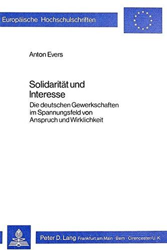 Solidaritaet Und Interesse: Die Deutschen Gewerkschaften Im Spannungsfeld Von Anspruch Und ...