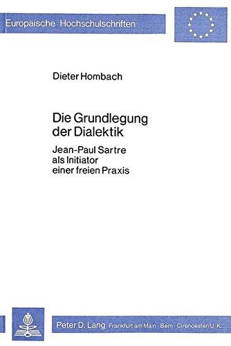 Die Grundlegung der Dialektik: Jean-Paul Sartre als Initiator einer freien Praxis (European ...