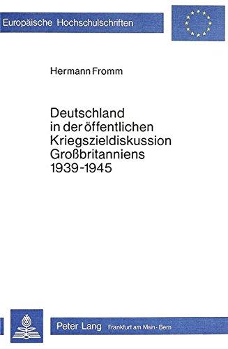 9783820470246: Deutschland in Der Oeffentlichen Kriegszieldiskussion Grossbritanniens 1939-1945 (Europaeische Hochschulschriften / European University Studie)