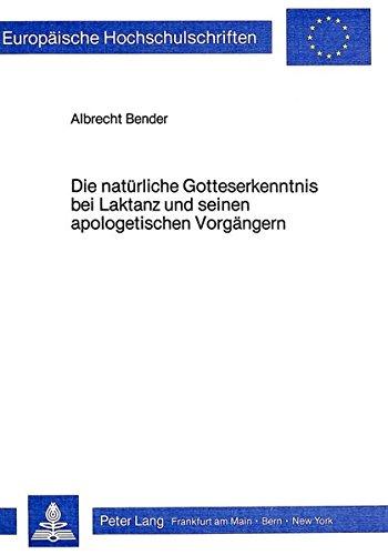 Die natürliche Gotteserkenntnis bei Laktanz und seinen apologetischen Vorgängern: Bender,...