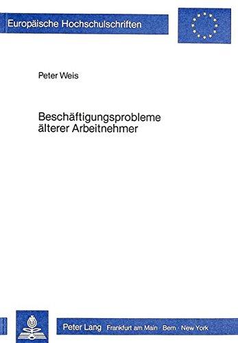 Beschäftigungsprobleme älterer Arbeitnehmer : Analyse u. Strategien zur Problembewältigung. Europäische Hochschulschriften / Reihe 5 / Volks- und Betriebswirtschaft ; Bd. 470 - Weis, Peter