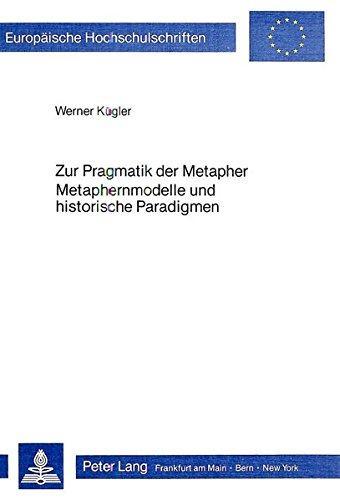Zur Pragmatik der Metapher- Metaphernmodelle und historische Paradigmen (Europäische ...
