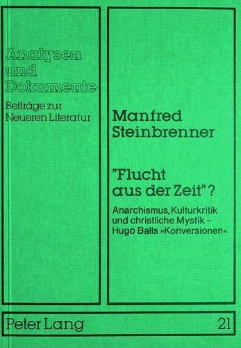 9783820481594: «Flucht aus der Zeit»?: Anarchismus, Kulturkritik und christliche Mystik -- Hugo Balls «Konversionen» (Analysen und Dokumente) (German Edition)