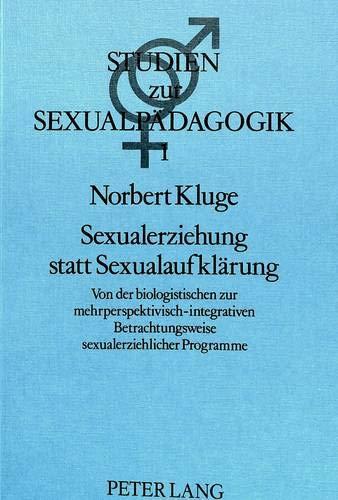 9783820483086: Sexualerziehung statt Sexualaufklärung: Von der biologistischen zur mehrperspektivisch-integrativen Betrachtungsweise sexualerziehlicher Programme- ... Zur Sexualwissenschaft Und Sexualpaedagogik)