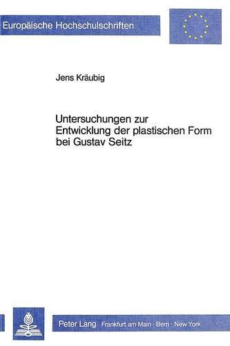 9783820483970: Untersuchungen zur Entwicklung der plastischen Form bei Gustav Seitz (Europäische Hochschulschriften / European University Studies / Publications Universitaires Européennes) (German Edition)