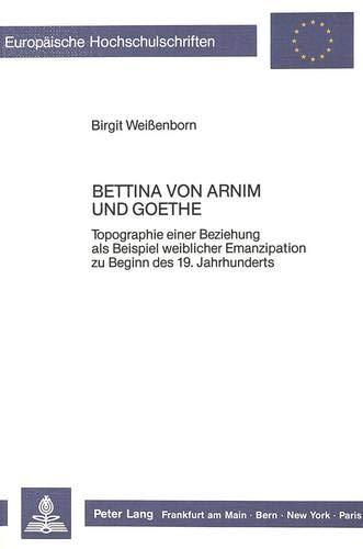 Bettina von Arnim und Goethe: Topographie einer Beziehung als Beispiel weiblicher Emanzipation zu ...
