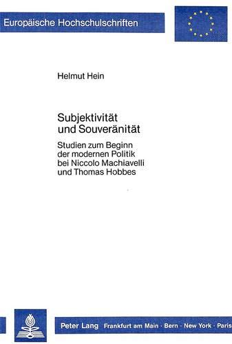 Subjektivitaet Und Souveraenitaet: Studien Zum Beginn Der Modernen Politik Bei Niccolo Machiavelli ...