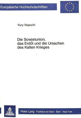 Die Sowjetunion, das Erdöl und die Ursachen des Kalten Krieges (Europäische Hochschulschriften / ...