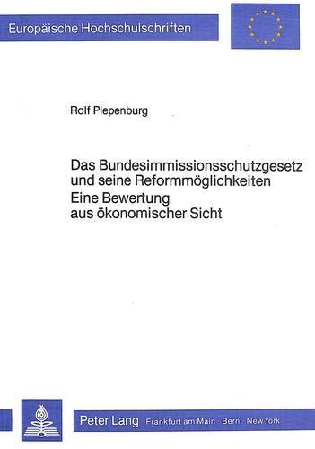 9783820495331: Das Bundesimmissionsschutzgesetz und seine Reformmöglichkeiten- Eine Bewertung aus ökonomischer Sicht (Europäische Hochschulschriften / European ... Universitaires Européennes) (German Edition)