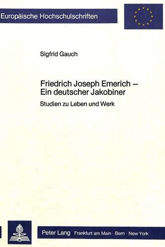 Friedrich Joseph Emerich - Ein Deutscher Jakobiner: Studien Zu Leben Und Werk (Paperback): Sigfrid ...