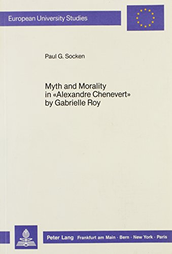 Myth and Morality in «Alexandre Chenevert» by Gabrielle Roy (European University Studies, Series XIII, French Language and Literature, Vol 88) (3820498605) by Socken, Paul G.