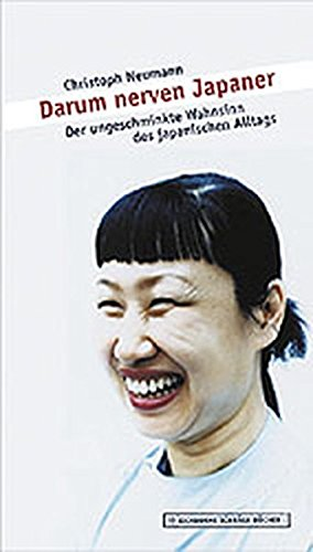 Darum nerven Japaner. Der ungeschminkte Wahnsinn des japanischen Alltags.: Neumann, Christoph