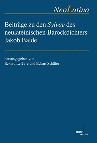 Beiträge zu den Sylvae des neulateinischen Barockdichters Jakob Balde: Eckart Lefèvre