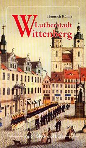 Lutherstadt Wittenberg : ein historischer Stadtführer. Reihe historische Stadtführer.: ...