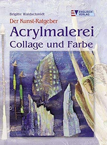 Der Kunst-Ratgeber. Acrylmalerei. Collage und Farbe - Waldschmidt, Brigitte