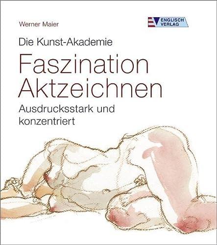 Die Kunst-Akademie. Faszination Aktzeichnen: Ausdrucksstark und konzentriert: Werner Maier