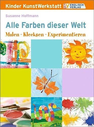 Kinder KunstWerkstatt. Alle Farben dieser Welt: Malen: Susanne Hoffmann