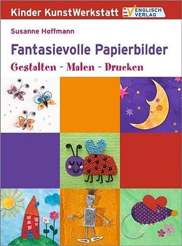 Fantasievolle Papierbilder: Gestalten - Malen - Drucken: Hoffmann, Susanne