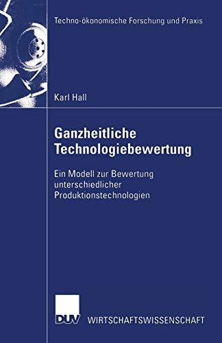 9783824406647: Ganzheitliche Technologiebewertung: Ein Modell zur Bewertung unterschiedlicher Produktionstechnologien (Techno-ökonomische Forschung und Praxis)