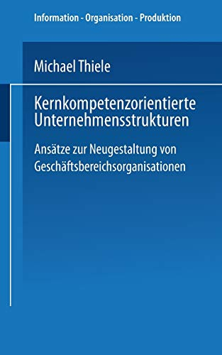 9783824464425: Kernkompetenzorientierte Unternehmensstrukturen: Ansätze zur Neugestaltung von Geschäftsbereichsorganisationen (Information - Organisation - Produktion)