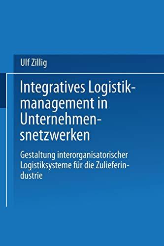 Integratives Logistikmanagement in Unternehmensnetzwerken. Gestaltung interorganisatorischer ...