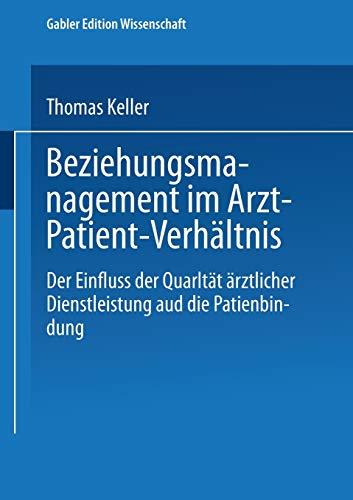 Beziehungsmanagement im Arzt-Patient-Verhältnis: Der Einfluss der Qualität ärztlicher Dienstleistung auf die Patientenbindung (Gabler Edition Wissenschaft) (German Edition) (3824477262) by Thomas Keller