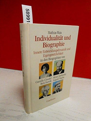 Individualität und Biographie : innere Entwicklungsdynamik und Eigengesetzlichkeit in den Biographien von Camille Claudel, Belá Bartók, Alexej Jawlensky, August Macke. - Wais, Mathias (Verfasser)