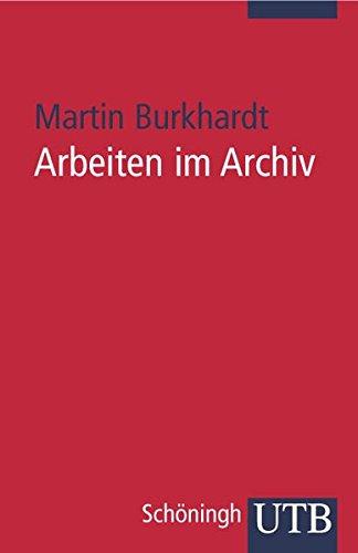 Arbeiten im Archiv: Praktischer Leitfaden für Historiker (Uni-Taschenbücher S) von Martin Burkhardt (Autor) - Martin Burkhardt (Autor)