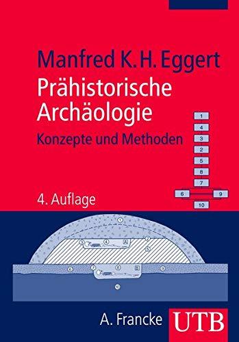 Prähistorische Archäologie: Konzepte und Methoden: Eggert, Manfred K.