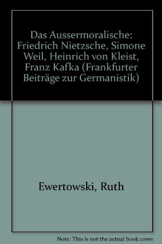 Das Aussermoralische: Friedrich Nietzsche, Simone Weil, Heinrich von Kleist, Franz Kafka (Frankfurter Beiträge zur Germanistik) - Ewertowski Ruth