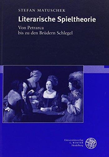Literarische Spieltheorie: Von Petrarca Bis Zu Den Brudern Schlegel: Stefan Matuschek