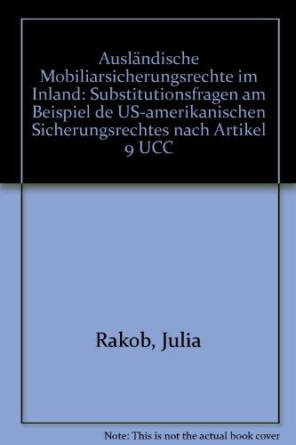 Ausländische Mobiliarsicherungsrechte im Inland: Substitutionsfragen am Beispiel des US-amerikanischen Sicherungsrechtes nach Artikel 9 UCC . und wirtschaftsrechtliche Studien) - Rakob Julia