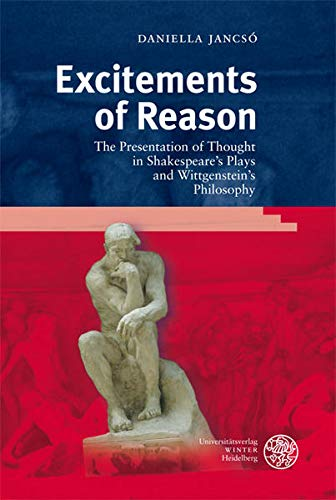 Excitements of Reason: The Presentation of Thought in Shakespeare's Plays and Wittgenstein'...