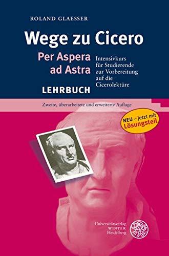 Wege zu Cicero. Per Aspera ad Astra. Internsivkurs für Studierende zur vorbereitung auf die ...