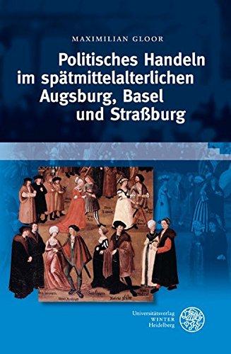 Politisches Handeln im spätmittelalterlichen Augsburg, Basel und Straßburg: Maximilian ...