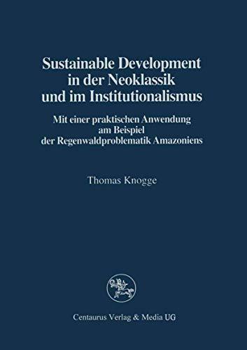 Sustainable Development in der Neoklassik und im Instutionalismus: Mit einer praktischen Anwendung am Beispiel der Regenwaldproblematik Amazoniens - Knogge, Thomas