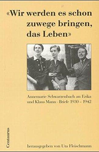 9783825502263: Wir werden es schon zuwege bringen, das Leben: Annemarie Schwarzenbach an Erika und Klaus Mann. Briefe 1930-1942 (German Edition)