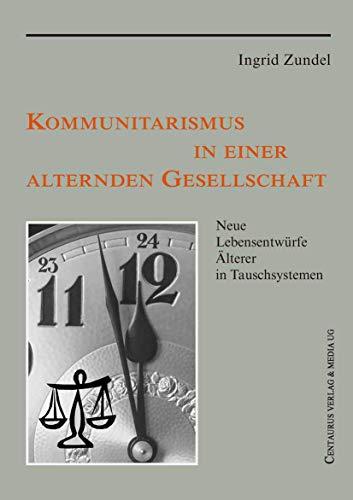 Kommunitarismus in einer alternden Gesellschaft. Neue Lebensentwürfe Älterer in Tauschsystemen von ...