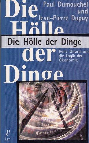Die Hölle der Dinge. Rene Girard und die Logik der Ökonomie. (3825836568) by Dumouchel, Paul; Dupuy, Jean-Pierre