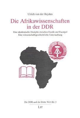 9783825843717: Die Afrikawissenschaften in der DDR: Eine akademische Disziplin zwischen Exotik und Exempel : eine wissenschaftsgeschichtliche Untersuchung (Die DDR und die Dritte Welt) (German Edition)