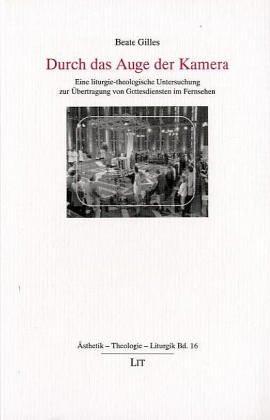 Durch das Auge der Kamera. Eine liturgie-theologische Untersuchung zur Übertragung von ...
