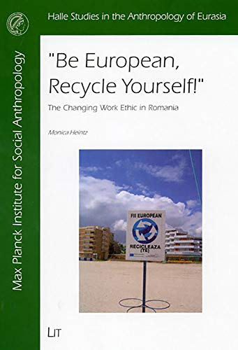 """""""Be European, Recycle Yourself!"""" - The Changing Work Ethic in Romania: Monica Heintz and"""